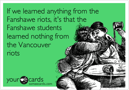 If we learned anything from the Fanshawe riots, it's that the Fanshawe students learned nothing from the Vancouver riots