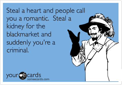 Steal a heart and people call you a romantic.  Steal a kidney for the blackmarket and suddenly you're a criminal.