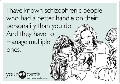 I have known schizophrenic people who had a better handle on their personality than you do And they have to manage multiple ones.