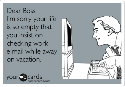 Dear Boss, I'm sorry your life is so empty that you insist on checking work e-mail while away on vacation.