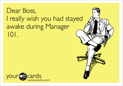 Dear Boss, I really wish you had stayed awake during Manager 101.