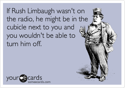 If Rush Limbaugh wasn't on the radio, he might be in the cubicle next to you and you wouldn't be able to turn him off.