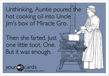 Unthinking, Auntie poured the hot cooking oil into Uncle Jim's box of Miracle Gro.  Then she farted. Just one little toot. One. But it was enough.