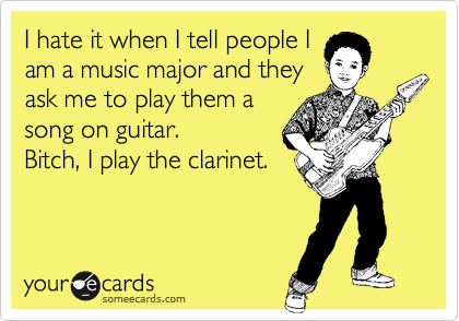 I hate it when I tell people I am a music major and they ask me to play them a song on guitar.  Bitch, I play the clarinet.