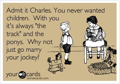 "Admit it Charles. You never wanted children.  With you it's always ""the track"" and the  ponys.  Why not just go marry your jockey?"