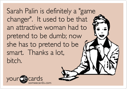 """Sarah Palin is definitely a """"game changer"""".  It used to be that an attractive woman had to pretend to be dumb; now she has to pretend to be smart.  Thanks a lot, bitch."""
