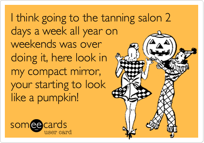 I think going to the tanning salon 2 days a week all year onweekends was overdoing it, here look inmy compact mirror,your starting to looklike a pumpkin!
