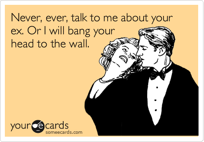 Never, ever, talk to me about your ex. Or I will bang your head to the wall.