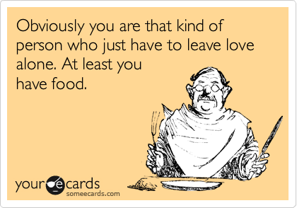 Obviously you are that kind of person who just have to leave love alone. At least you have food.