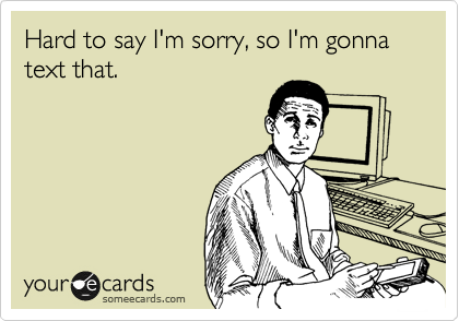 Hard to say I'm sorry, so I'm gonna text that.