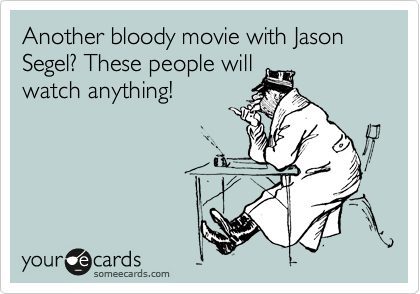 Another bloody movie with Jason Segel? These people will watch anything!