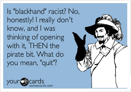 "Is ""blackhand"" racist? No, honestly! I really don't know, and I was thinking of opening with it, THEN the pirate bit. What do you mean, ""quit""?"
