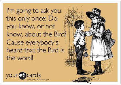 I'm going to ask you this only once; Do you know, or not know, about the Bird? Cause everybody's heard that the Bird is the word!