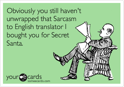 Obviously you still haven't unwrapped that Sarcasm to English translator I bought you for Secret Santa.