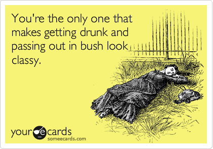 You're the only one that makes getting drunk and passing out in bush look classy.