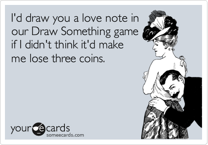 I'd draw you a love note in our Draw Something game if I didn't think it'd make me lose three coins.