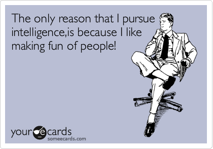The only reason that I pursue intelligence,is because I like making fun of people!