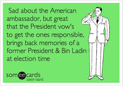 Sad about the Americanambassador, but greatthat the President vow'sto get the ones responsible,brings back memories of aformer President & Bin Ladinat election time