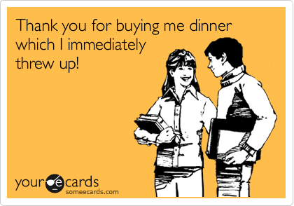 Thank you for buying me dinner which I immediately threw up!
