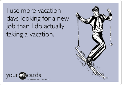 I use more vacation days looking for a new job than I do actually taking a vacation.