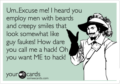 Um..Excuse me! I heard you employ men with beards and creepy smiles that look somewhat like guy faukes! How dare  you call me a hack! Oh you want ME to hack!