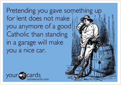 Pretending you gave something up for lent does not make you anymore of a good Catholic than standing in a garage will make you a nice car.