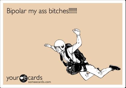 Bipolar my ass bitches!!!!!!!
