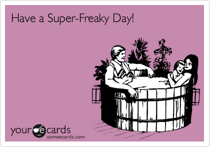 Have a Super-Freaky Day!