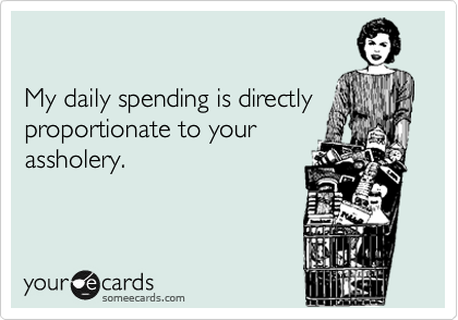 My daily spending is directly proportionate to your assholery.