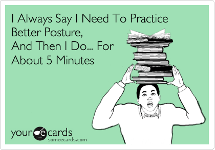 I Always Say I Need To Practice Better Posture, And Then I Do... For About 5 Minutes