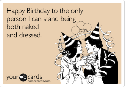 Happy Birthday to the only  person I can stand being  both naked and dressed.