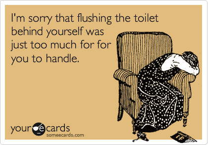 I'm sorry that flushing the toilet behind yourself was just too much for for you to handle.
