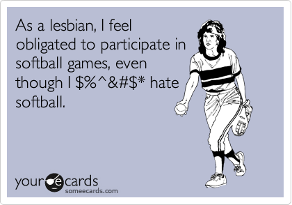 As a lesbian, I feel obligated to participate in softball games, even though I %24%^&%23%24* hate softball.