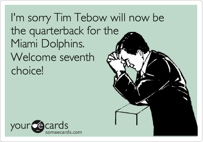 I'm sorry Tim Tebow will now be the quarterback for the Miami Dolphins.  Welcome seventh choice!