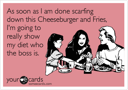 As soon as I am done scarfing down this Cheeseburger and Fries,  I'm going to  really show my diet who the boss is.