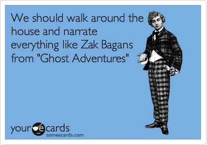 """We should walk around the house and narrate everything like Zak Bagans from """"Ghost Adventures"""""""