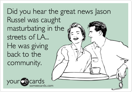 Did you hear the great news Jason Russel was caught masturbating in the streets of LA... He was giving back to the community.