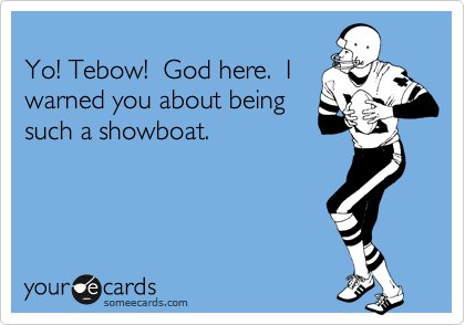 Yo! Tebow!  God here.  I warned you about being such a showboat.