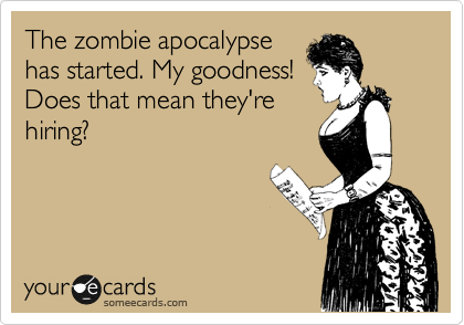 The zombie apocalypse has started. My goodness! Does that mean they're hiring?