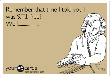 Remember that time I told you I was S.T.I. free?                        Well....................