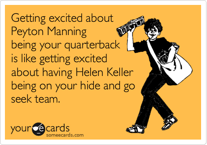 Getting excited about Peyton Manning being your quarterback is like getting excited about having Helen Keller being on your hide and go seek team.