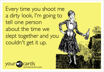 Every time you shoot me a dirty look, I'm going to tell one person about the time we slept together and you couldn't get it up.