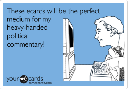 These ecards will be the perfect medium for my heavy-handed political commentary!