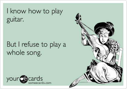 I know how to play guitar.   But I refuse to play a whole song.