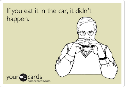 If you eat it in the car, it didn't happen.