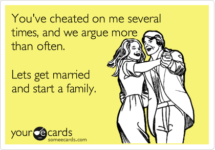 You've cheated on me several times, and we argue more than often.  Lets get married and start a family.