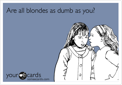 Are all blondes as dumb as you?