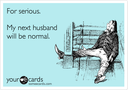 For serious.  My next husband will be normal.