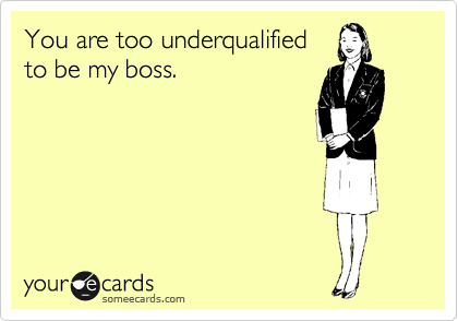 You are too underqualified to be my boss.