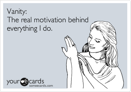 Vanity: The real motivation behind everything I do.